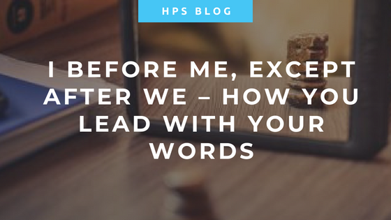 I Before Me, Except After We – How You Lead with Your Words
